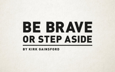 Be brave or step aside. By Kirk Gainsford